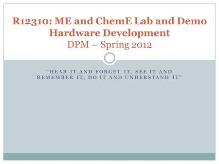 """HEAR IT AND FORGET IT, SEE IT AND REMEMBER IT, DO IT AND UNDERSTAND IT"" R12310: ME and ChemE Lab and Demo Hardware Development DPM – Spring 2012."