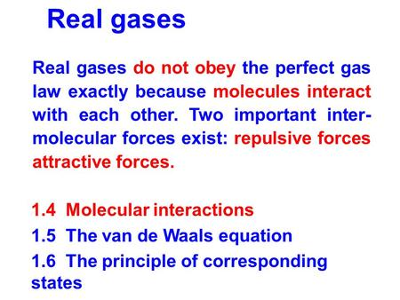 Real gases 1.4 Molecular interactions 1.5 The van de Waals equation 1.6 The principle of corresponding states Real gases do not obey the perfect gas law.