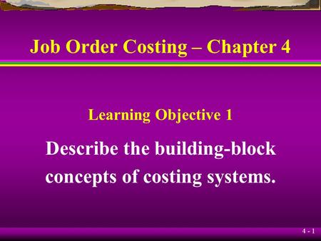 4 - 1 Job Order Costing – Chapter 4 Describe the building-block concepts of costing systems. Learning Objective 1.