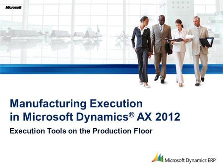 Execution Tools on the Production Floor Manufacturing Execution in Microsoft Dynamics ® AX 2012.