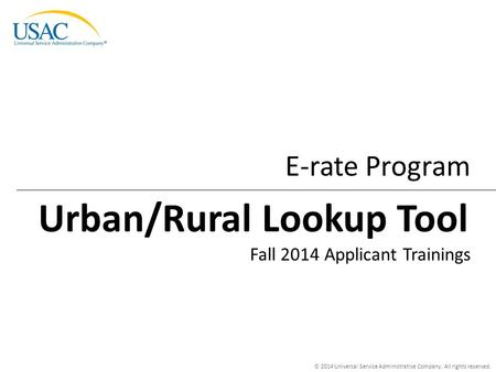 © 2014 Universal Service Administrative Company. All rights reserved. E-rate Program Fall 2014 Applicant Trainings Urban/Rural Lookup Tool.