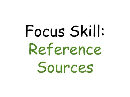 Focus Skill: Reference Sources. Good readers use reference sources to help them find information.