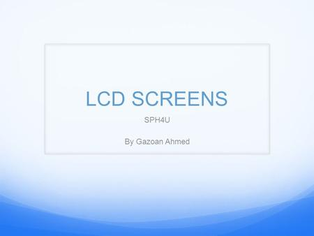 LCD SCREENS SPH4U By Gazoan Ahmed. Introduction Physics is applied in everyday life; LCD screens are one of the most used technology in today's modern.