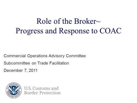Role of the Broker~ Progress and Response to COAC Commercial Operations Advisory Committee Subcommittee on Trade Facilitation December 7, 2011.