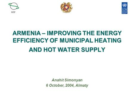 ARMENIA – IMPROVING THE ENERGY EFFICIENCY OF MUNICIPAL HEATING AND HOT WATER SUPPLY Anahit Simonyan 6 October, 2004, Almaty.
