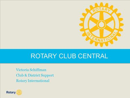 ROTARY CLUB CENTRAL Victoria Schiffman Club & District Support Rotary International.