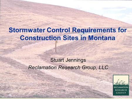 Stormwater Control Requirements for Construction Sites in Montana Stuart Jennings Reclamation Research Group, LLC.