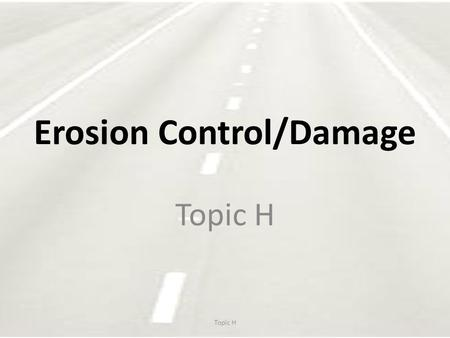 Erosion Control/Damage Topic H. Erosion & Sentiment Control Defined by: – Environmental Regulations – State and federal laws – Standard specifications,