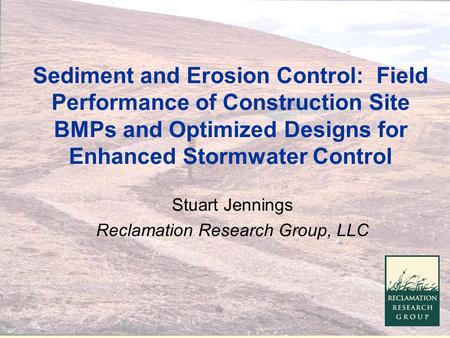 Sediment and Erosion Control: Field Performance of Construction Site BMPs and Optimized Designs for Enhanced Stormwater Control Stuart Jennings Reclamation.
