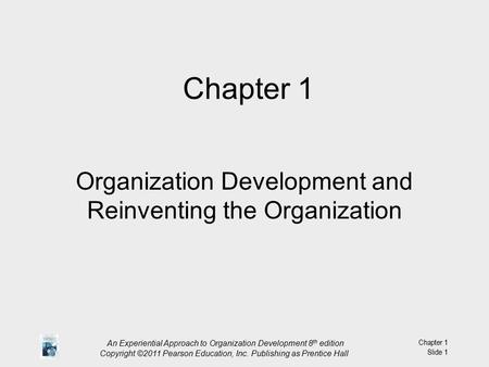 An Experiential Approach to Organization Development 8 th edition Copyright ©2011 Pearson Education, Inc. Publishing as Prentice Hall Chapter 1 Slide 1.