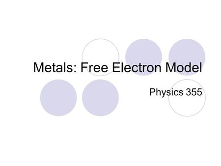 Metals: Free Electron Model Physics 355. Free Electron Model +++++ +++++ +++++ +++++ +++++ Schematic model of metallic crystal, such as Na, Li, K, etc.