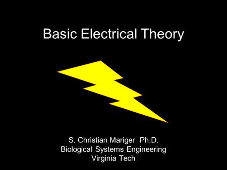 Basic Electrical Theory S. Christian Mariger Ph.D. Biological Systems Engineering Virginia Tech.
