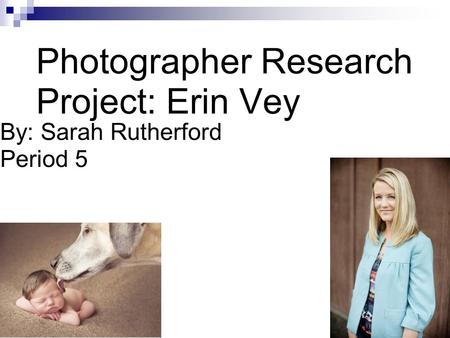 Photographer Research Project: Erin Vey By: Sarah Rutherford Period 5.