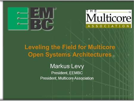 Leveling the Field for Multicore Open Systems Architectures Markus Levy President, EEMBC President, Multicore Association.