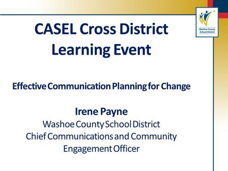 CASEL Cross District Learning Event Effective Communication Planning for Change Irene Payne Washoe County School District Chief Communications and Community.