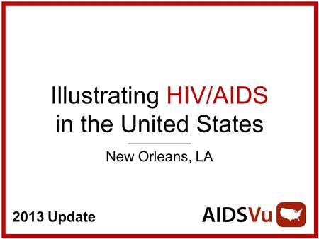 2013 Update Illustrating HIV/AIDS in the United States New Orleans, LA.