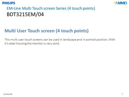 Confidential 1 Multi User Touch screen (4 touch points) This multi user touch screens can be used in landscape and in portrait position. With it's steel.