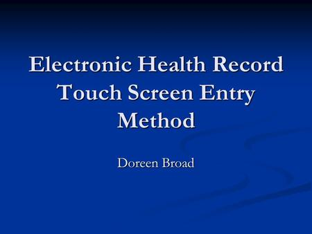 Electronic Health Record Touch Screen Entry Method Doreen Broad.