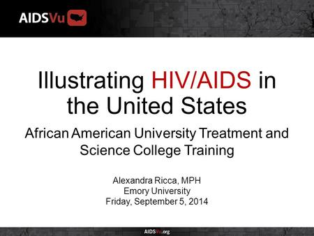 Illustrating HIV/AIDS in the United States African American University Treatment and Science College Training Alexandra Ricca, MPH Emory University Friday,