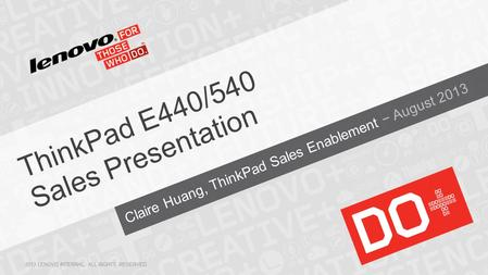Claire Huang, ThinkPad Sales Enablement − August 2013 ThinkPad E440/540 Sales Presentation 2013 LENOVO INTERNAL. ALL RIGHTS RESERVED.