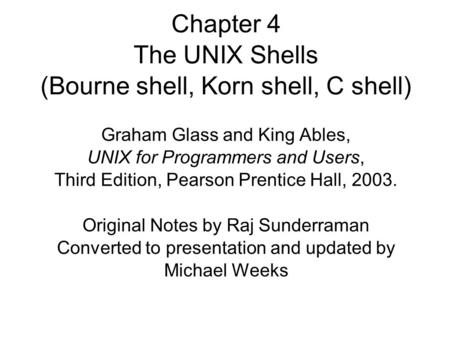 Chapter 4 The UNIX Shells (Bourne shell, Korn shell, C shell)‏ Graham Glass and King Ables, UNIX for Programmers and Users, Third Edition, Pearson Prentice.