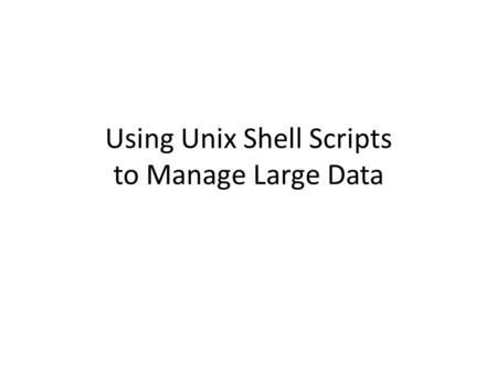 Using Unix Shell Scripts to Manage Large Data