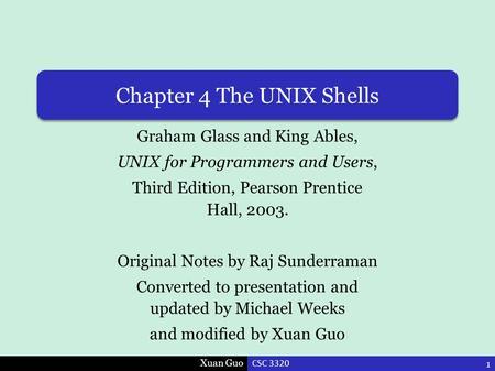 Xuan Guo Chapter 4 The UNIX Shells Graham Glass and King Ables, UNIX for Programmers and Users, Third Edition, Pearson Prentice Hall, 2003. Original Notes.