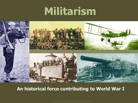 Photos courtesy of www.gwpda.org/photos/greatwar.htm Militarism An historical force contributing to World War I.