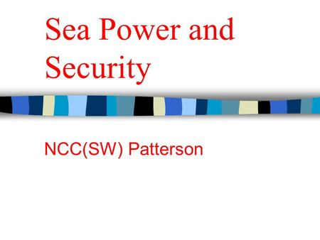 Sea Power and Security NCC(SW) Patterson. United States Sea Power Sea Power as a concept means more than military power at sea. Sea Power describes a.
