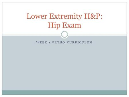 WEEK 1 ORTHO CURRICULUM Lower Extremity H&P: Hip Exam.