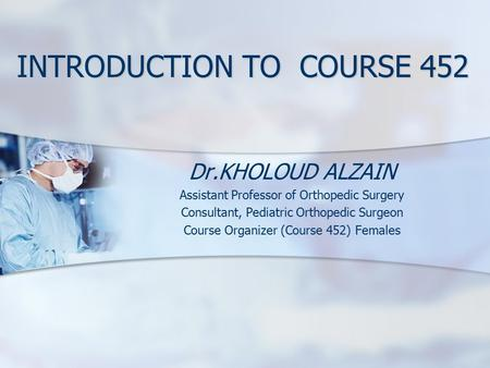 INTRODUCTION TO COURSE 452 Dr.KHOLOUD ALZAIN Assistant Professor of Orthopedic Surgery Consultant, Pediatric Orthopedic Surgeon Course Organizer (Course.