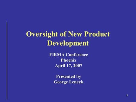 1 Oversight of New Product Development FIRMA Conference Phoenix April 17, 2007 Presented by George Lencyk.