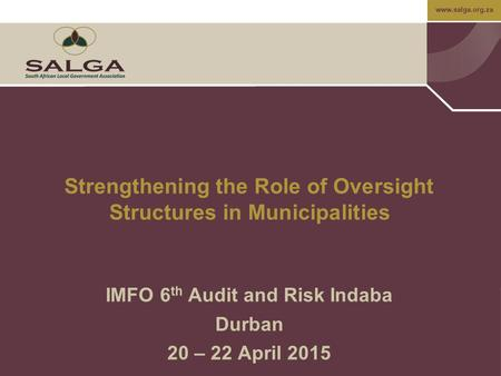 Www.salga.org.za IMFO 6 th Audit and Risk Indaba Durban 20 – 22 April 2015 Strengthening the Role of Oversight Structures in Municipalities.