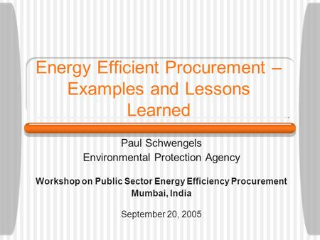 Energy Efficient Procurement – Examples and Lessons Learned Paul Schwengels Environmental Protection Agency Workshop on Public Sector Energy Efficiency.