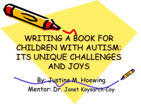 WRITING A BOOK FOR CHILDREN WITH AUTISM: ITS UNIQUE CHALLENGES AND JOYS By: Justine M. Hoewing Mentor: Dr. Janet Koysarch-Coy.