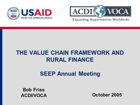THE VALUE CHAIN FRAMEWORK AND RURAL FINANCE SEEP Annual Meeting Bob Fries ACDI/VOCA October 2005.