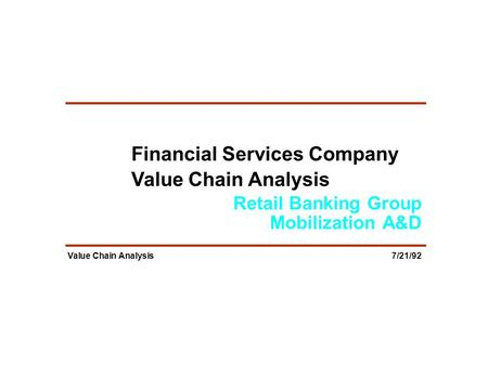 Retail Banking Group Mobilization A&D Value Chain Analysis 7/21/92 Financial Services Company Value Chain Analysis.