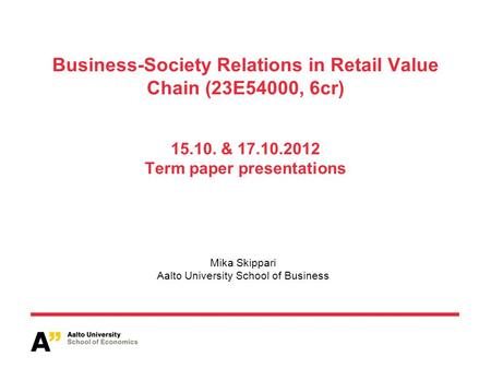 Business-Society Relations in Retail Value Chain (23E54000, 6cr) 15.10. & 17.10.2012 Term paper presentations Mika Skippari Aalto University School of.