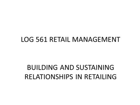 LOG 561 RETAIL MANAGEMENT BUILDING AND SUSTAINING RELATIONSHIPS IN RETAILING.