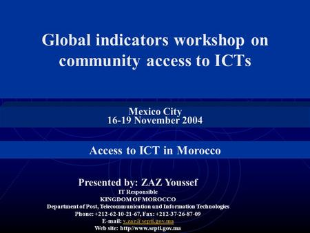 Global indicators workshop on community access to ICTs Mexico City 16-19 November 2004 Presented by: ZAZ Youssef IT Responsible KINGDOM OF MOROCCO Department.