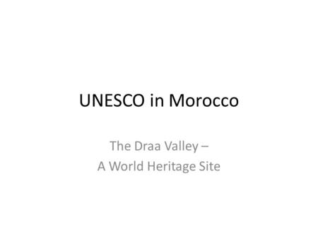 UNESCO in Morocco The Draa Valley – A World Heritage Site.