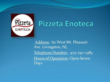 Address: 62 West Mt. Pleasant Ave. Livingston, NJ. Telephone Number: 973-740-2383 Hours of Operation: Open Seven Days.
