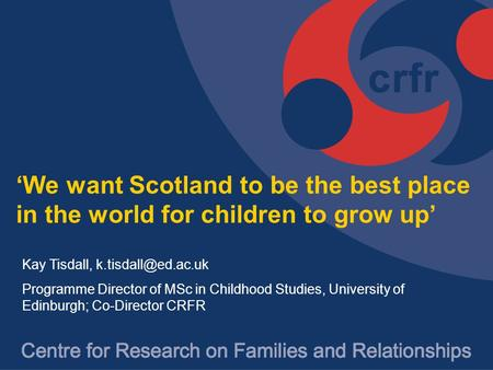 'We want Scotland to be the best place in the world for children to grow up' Kay Tisdall, k.tisdall@ed.ac.uk Programme Director of MSc in Childhood Studies,