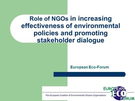 Role of NGOs in increasing effectiveness of environmental policies and promoting stakeholder dialogue European Eco-Forum.