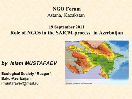 "NGO Forum Astana, Kazakstan 19 September 2011 Role of NGOs in the SAICM-process in Azerbaijan by Islam MUSTAFAEV Ecological Society ""Ruzgar"" Baku-Azerbaijan,"