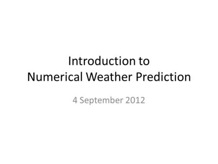 Introduction to Numerical Weather Prediction 4 September 2012.