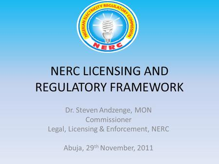 NERC LICENSING AND REGULATORY FRAMEWORK Dr. Steven Andzenge, MON Commissioner Legal, Licensing & Enforcement, NERC Abuja, 29 th November, 2011.