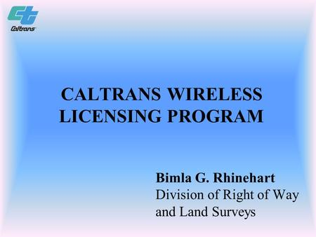 CALTRANS WIRELESS LICENSING PROGRAM Bimla G. Rhinehart Division of Right of Way and Land Surveys.