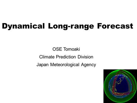 Dynamical Long-range Forecast OSE Tomoaki Climate Prediction Division Japan Meteorological Agency.