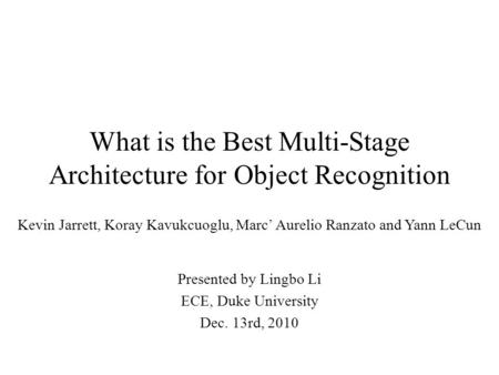 What is the Best Multi-Stage Architecture for Object Recognition Kevin Jarrett, Koray Kavukcuoglu, Marc' Aurelio Ranzato and Yann LeCun Presented by Lingbo.